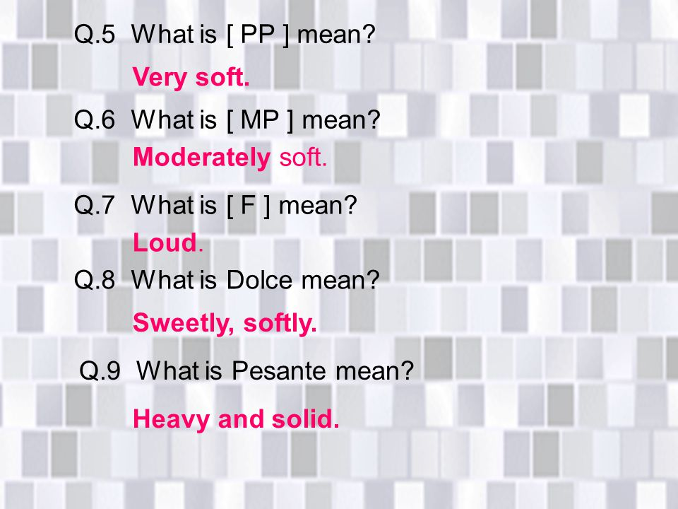 Q.5 What is [ PP ] mean Very soft. Q.6 What is [ MP ] mean Moderately soft. Q.7 What is [ F ] mean